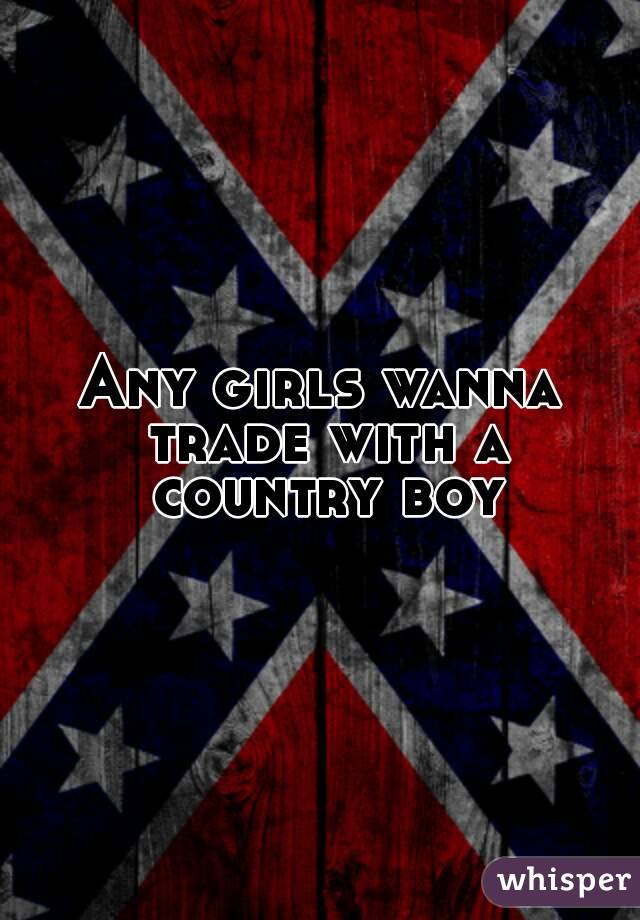 Any girls wanna trade with a country boy
