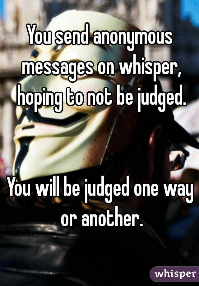 You send anonymous messages on whisper, hoping to not be judged.   You will be judged one way or another.