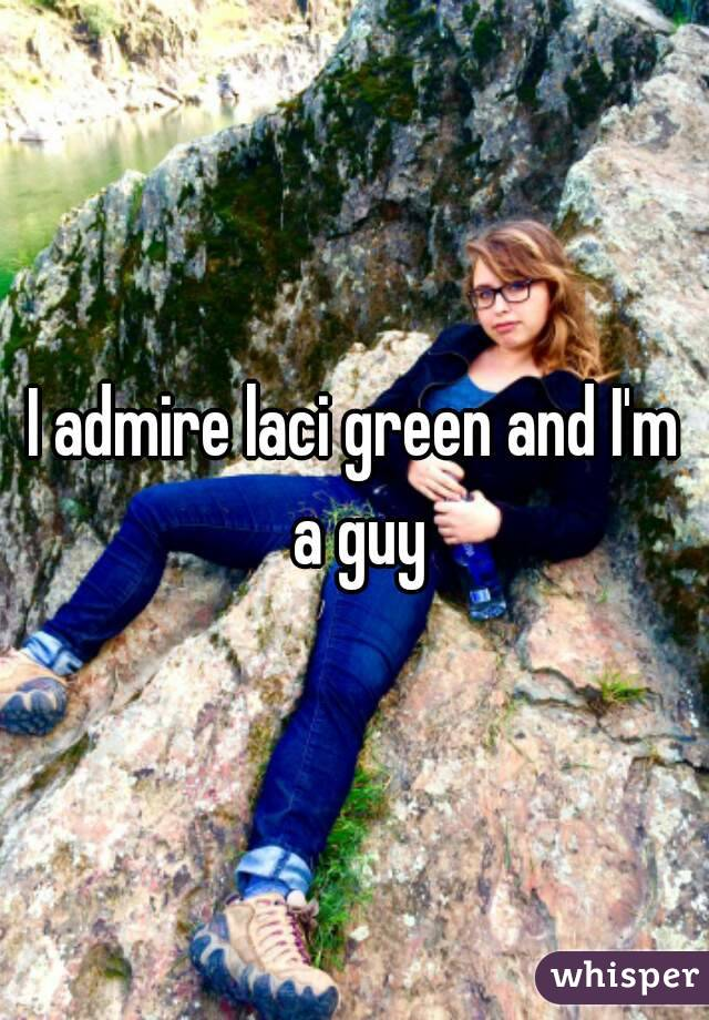 I admire laci green and I'm a guy
