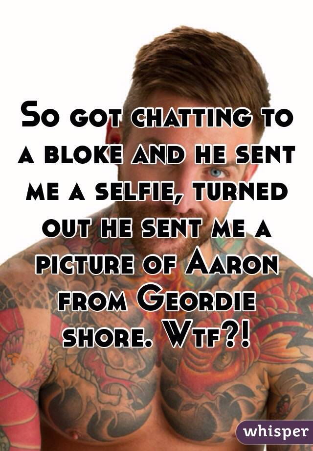 So got chatting to a bloke and he sent me a selfie, turned out he sent me a picture of Aaron from Geordie shore. Wtf?!