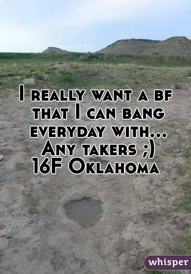 I really want a bf that I can bang everyday with... Any takers ;) 16F Oklahoma