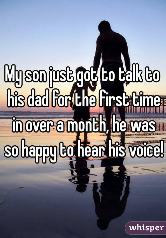 My son just got to talk to his dad for the first time in over a month, he was so happy to hear his voice!