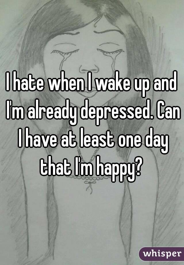 I hate when I wake up and I'm already depressed. Can I have at least one day that I'm happy?