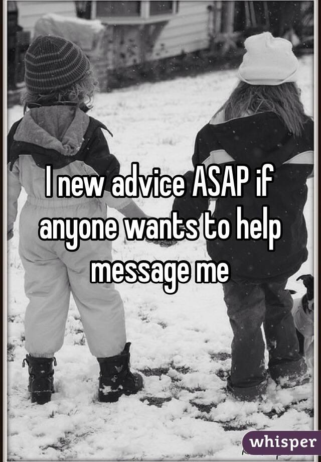 I new advice ASAP if anyone wants to help message me