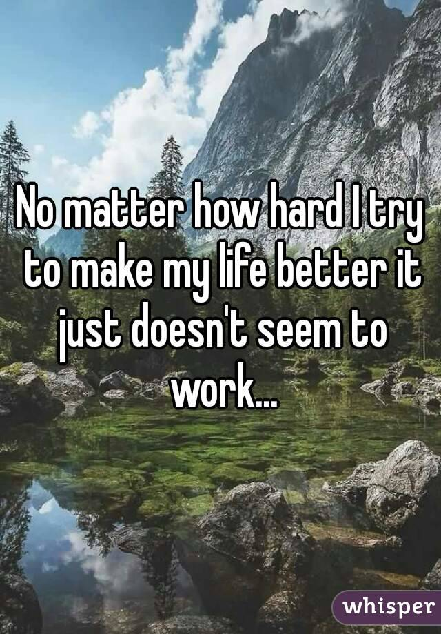 No matter how hard I try to make my life better it just doesn't seem to work...