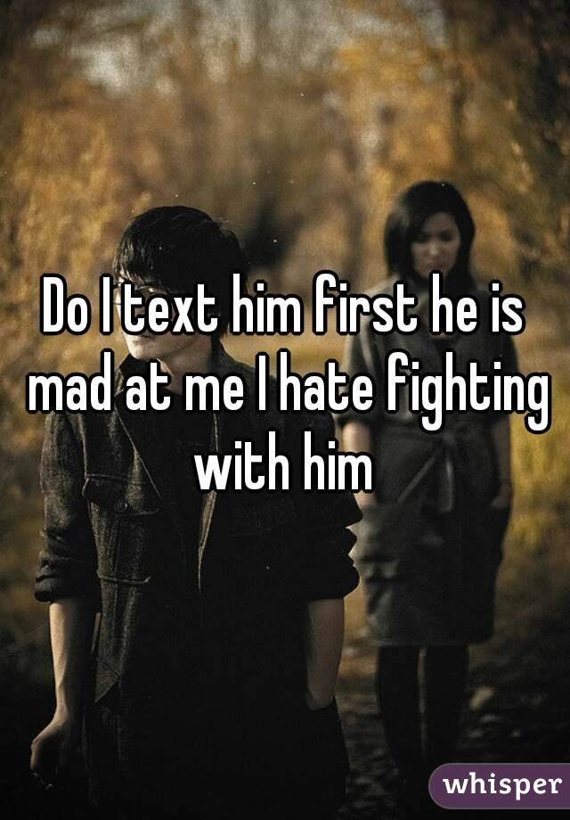 Do I text him first he is mad at me I hate fighting with him