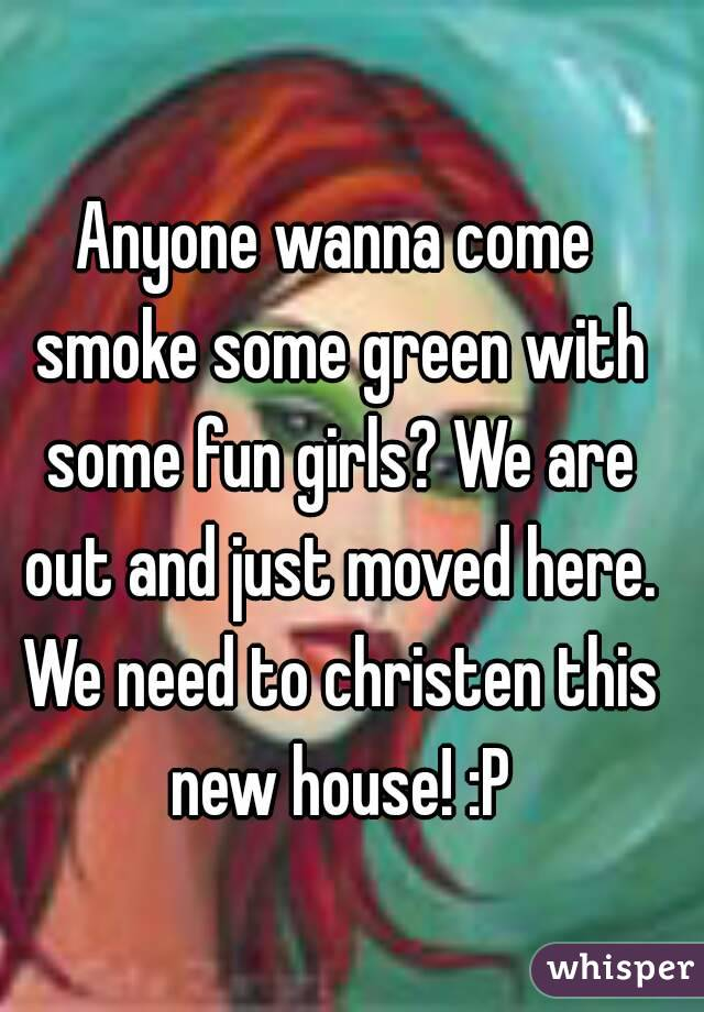 Anyone wanna come smoke some green with some fun girls? We are out and just moved here. We need to christen this new house! :P