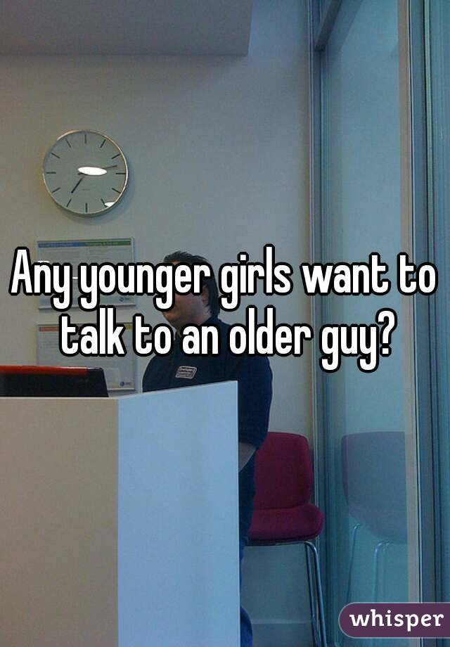 Any younger girls want to talk to an older guy?
