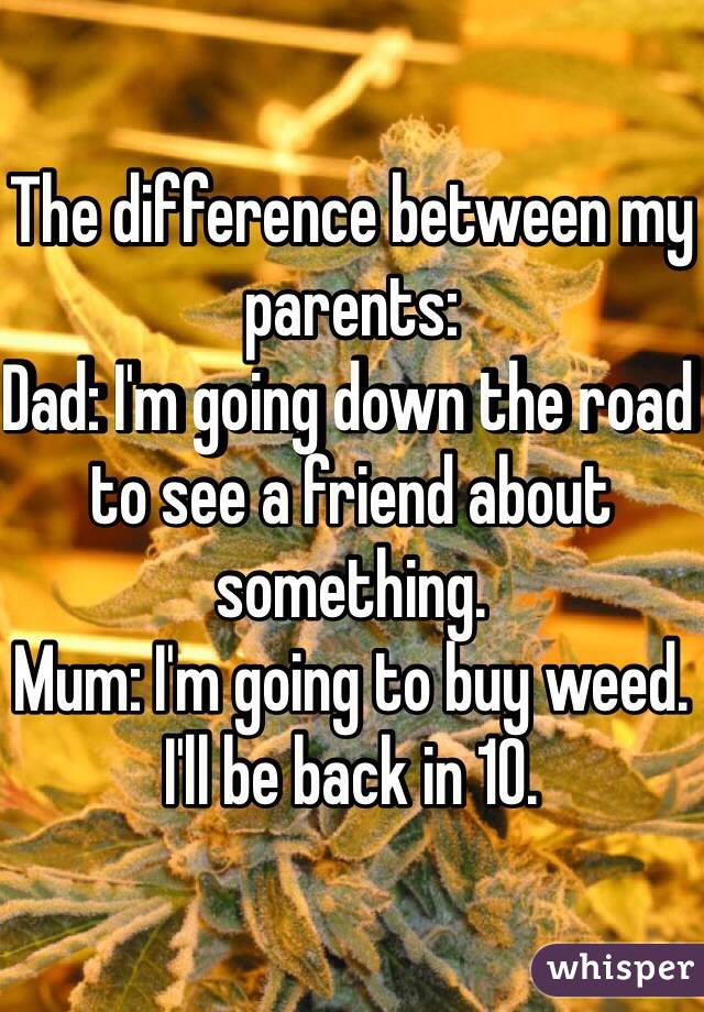 The difference between my parents:  Dad: I'm going down the road to see a friend about something.  Mum: I'm going to buy weed. I'll be back in 10.
