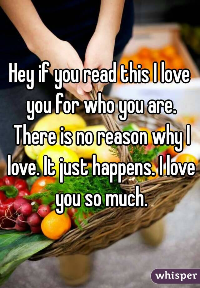 Hey if you read this I love you for who you are. There is no reason why I love. It just happens. I love you so much.
