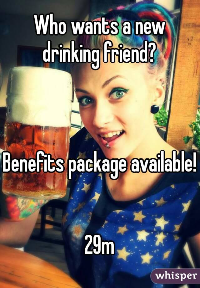 Who wants a new drinking friend?     Benefits package available!   29m