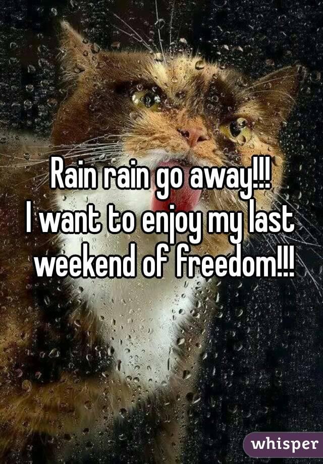 Rain rain go away!!! I want to enjoy my last weekend of freedom!!!