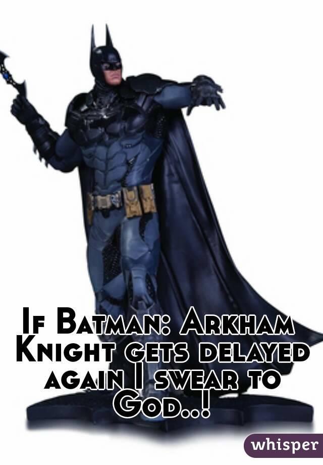 If Batman: Arkham Knight gets delayed again I swear to God..!