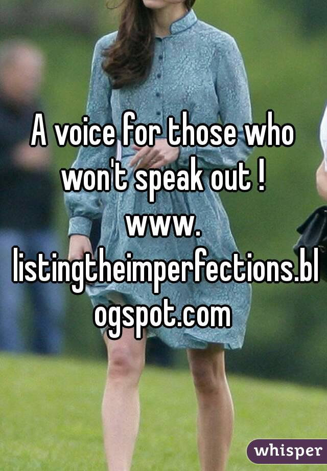 A voice for those who won't speak out !  www. listingtheimperfections.blogspot.com