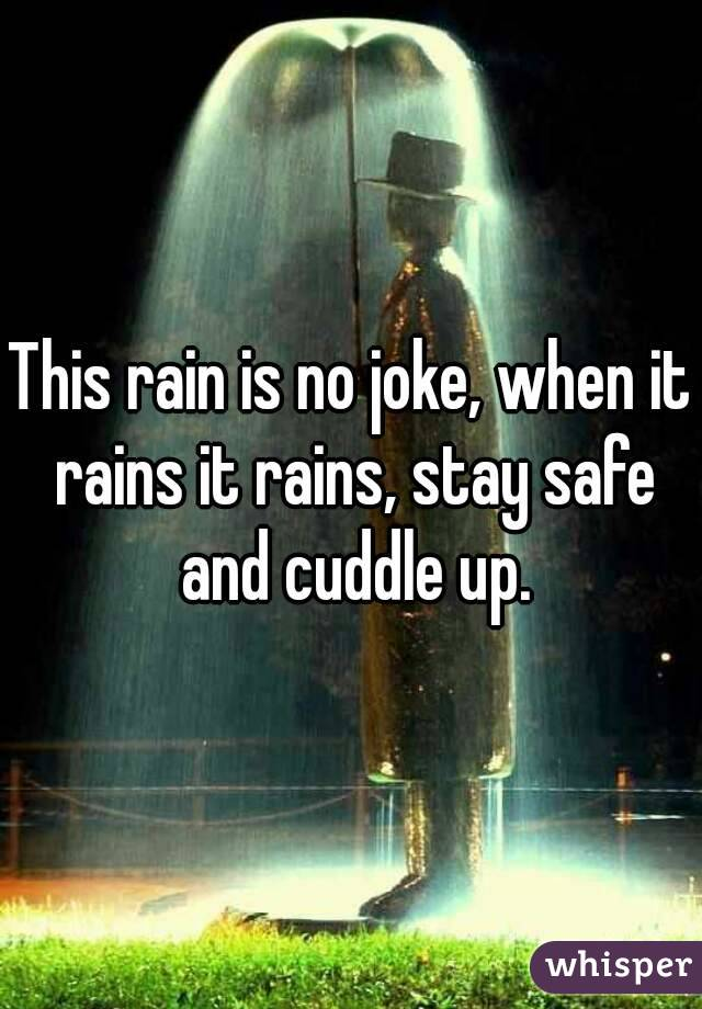This rain is no joke, when it rains it rains, stay safe and cuddle up.