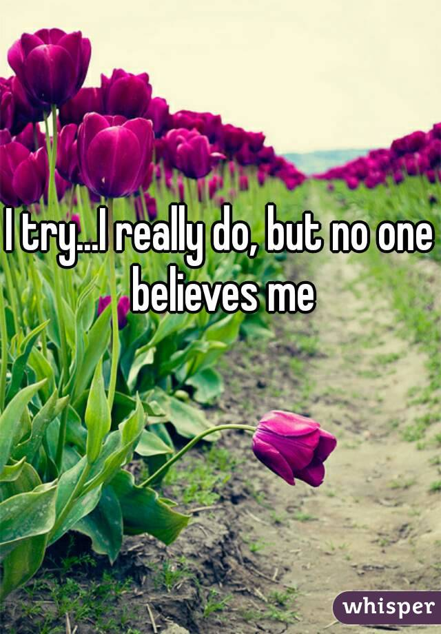 I try...I really do, but no one believes me