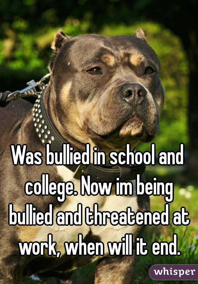 Was bullied in school and college. Now im being bullied and threatened at work, when will it end.