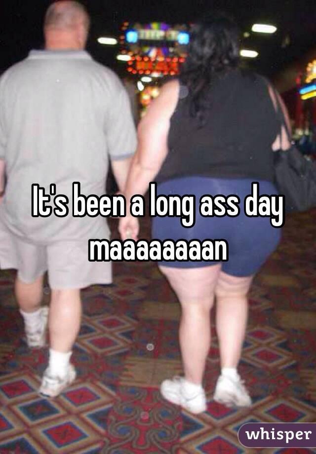 It's been a long ass day maaaaaaaan
