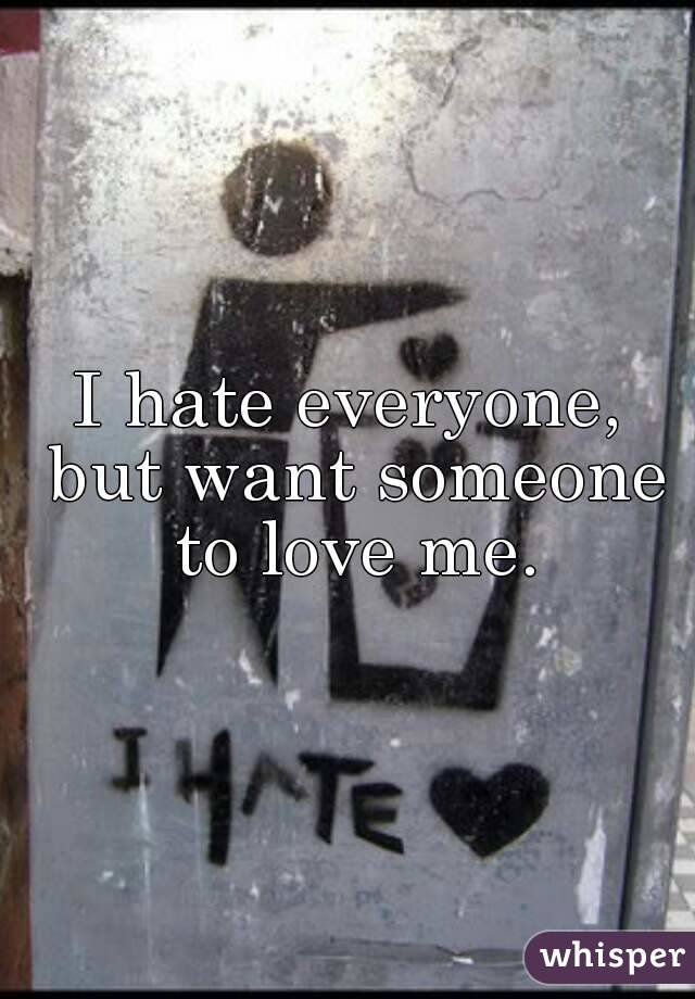 I hate everyone, but want someone to love me.