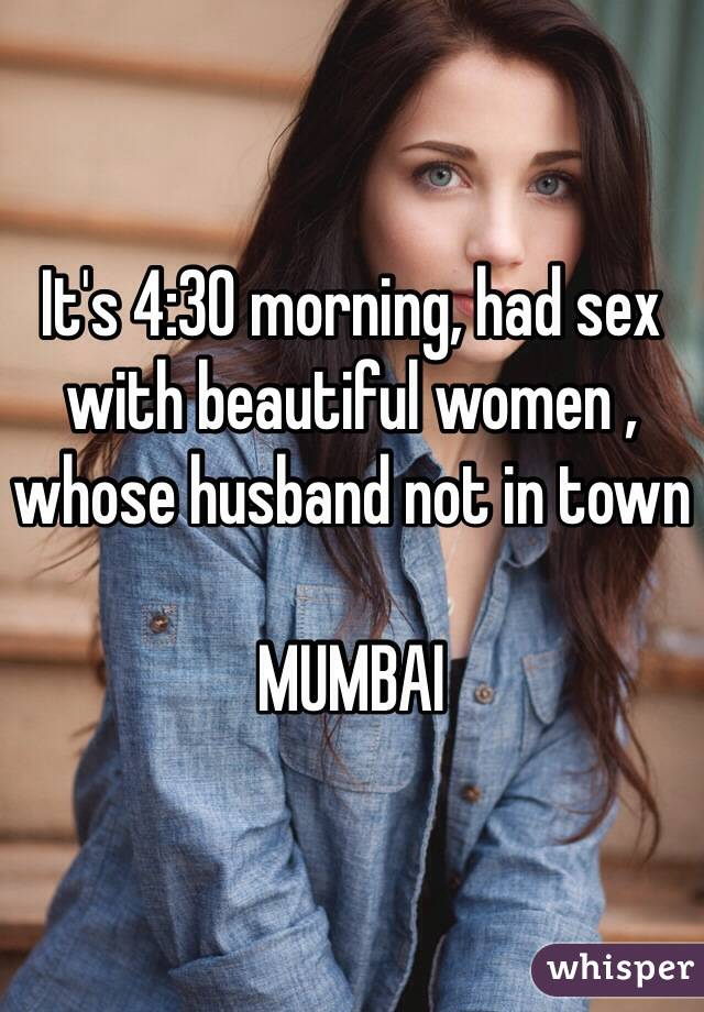 It's 4:30 morning, had sex with beautiful women , whose husband not in town  MUMBAI