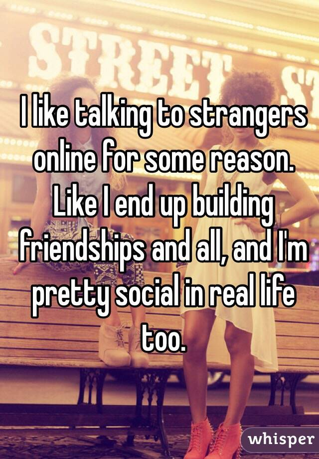 I like talking to strangers online for some reason. Like I end up building friendships and all, and I'm pretty social in real life too.