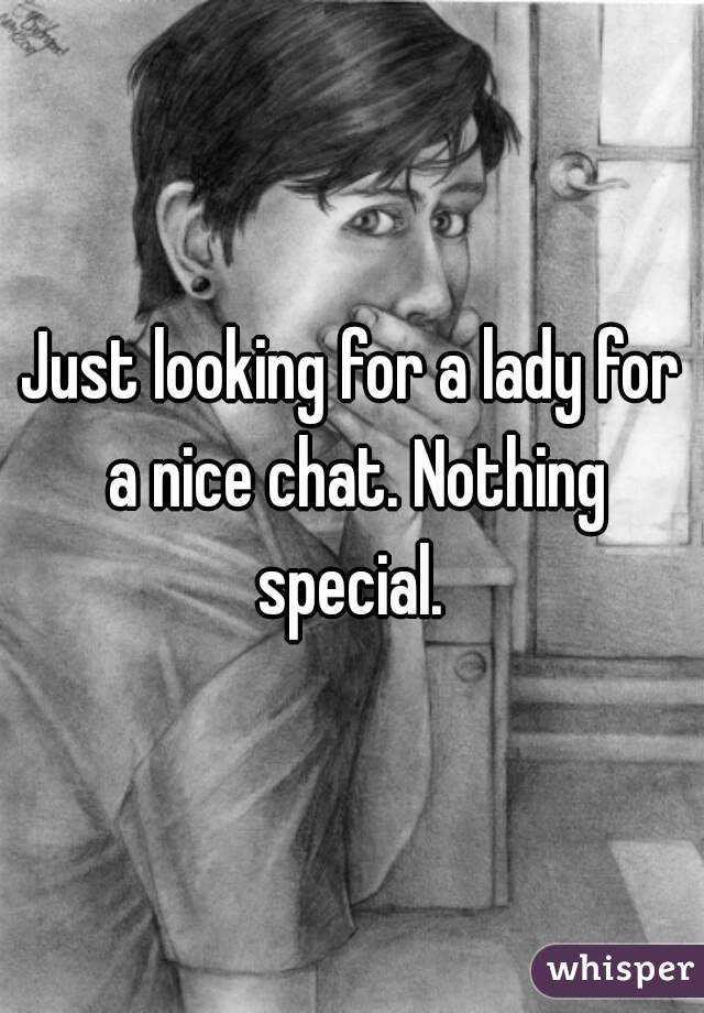 Just looking for a lady for a nice chat. Nothing special.