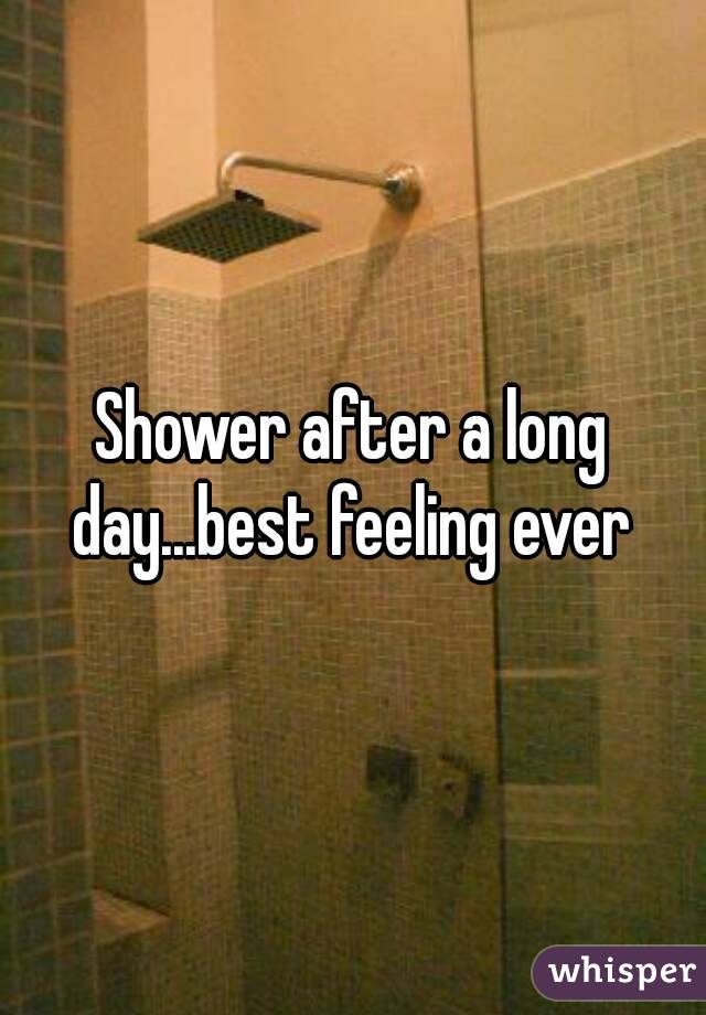 Shower after a long day...best feeling ever