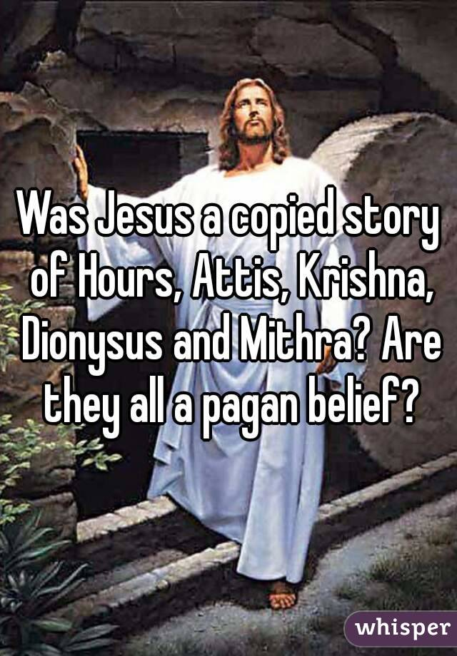 Was Jesus a copied story of Hours, Attis, Krishna, Dionysus and Mithra? Are they all a pagan belief?