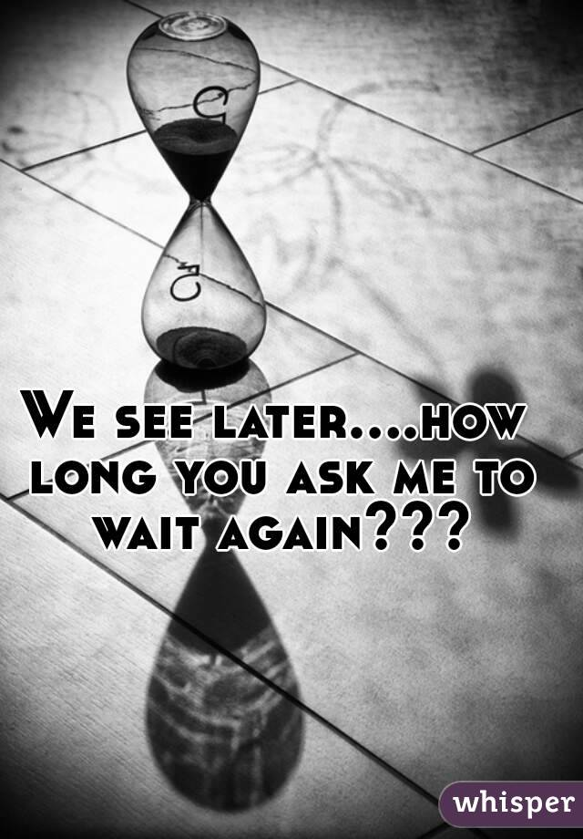 We see later....how long you ask me to wait again???