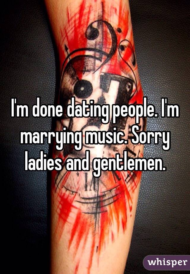 I'm done dating people. I'm marrying music. Sorry ladies and gentlemen.