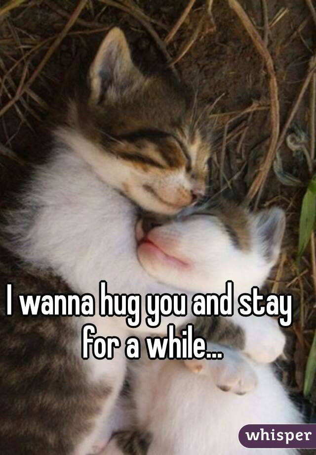 I wanna hug you and stay for a while...