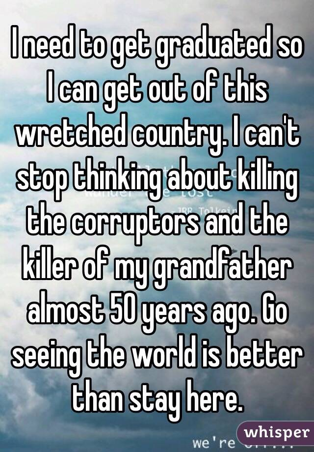 I need to get graduated so I can get out of this wretched country. I can't stop thinking about killing the corruptors and the killer of my grandfather almost 50 years ago. Go seeing the world is better than stay here.