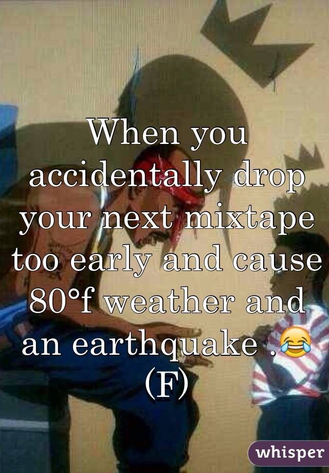 When you accidentally drop your next mixtape too early and cause 80°f weather and an earthquake .😂(F)