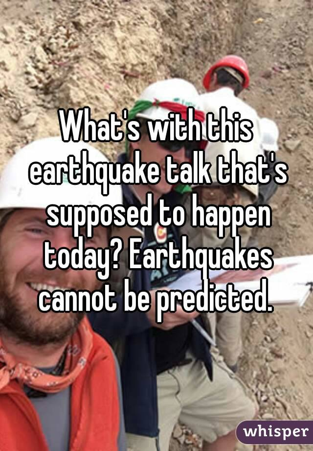 What's with this earthquake talk that's supposed to happen today? Earthquakes cannot be predicted.