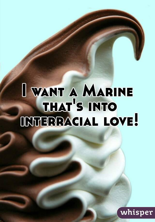 I want a Marine that's into interracial love!