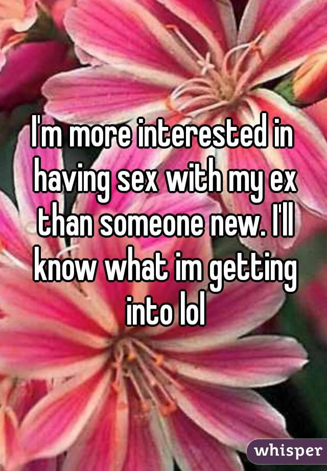 I'm more interested in having sex with my ex than someone new. I'll know what im getting into lol