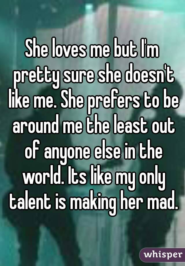 She loves me but I'm pretty sure she doesn't like me. She prefers to be around me the least out of anyone else in the world. Its like my only talent is making her mad.