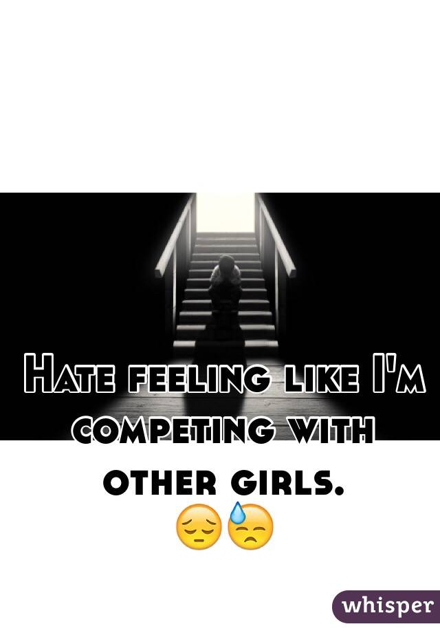 Hate feeling like I'm competing with other girls. 😔😓