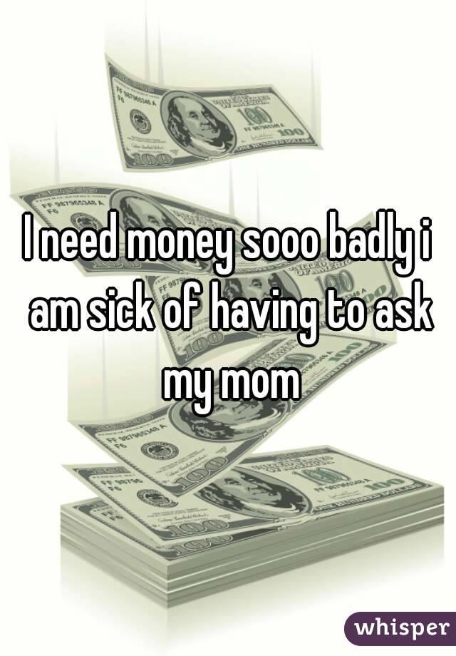 I need money sooo badly i am sick of having to ask my mom