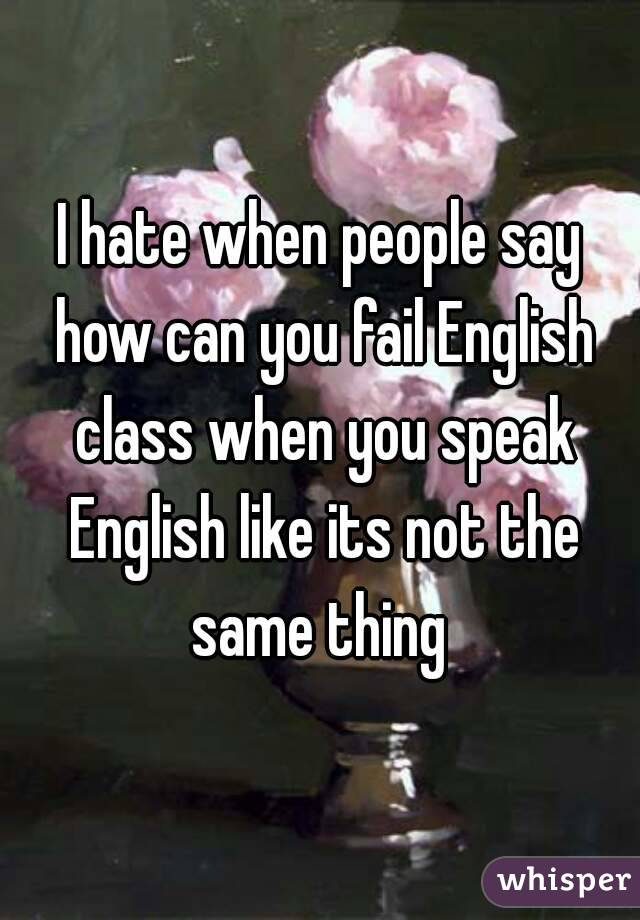 I hate when people say how can you fail English class when you speak English like its not the same thing