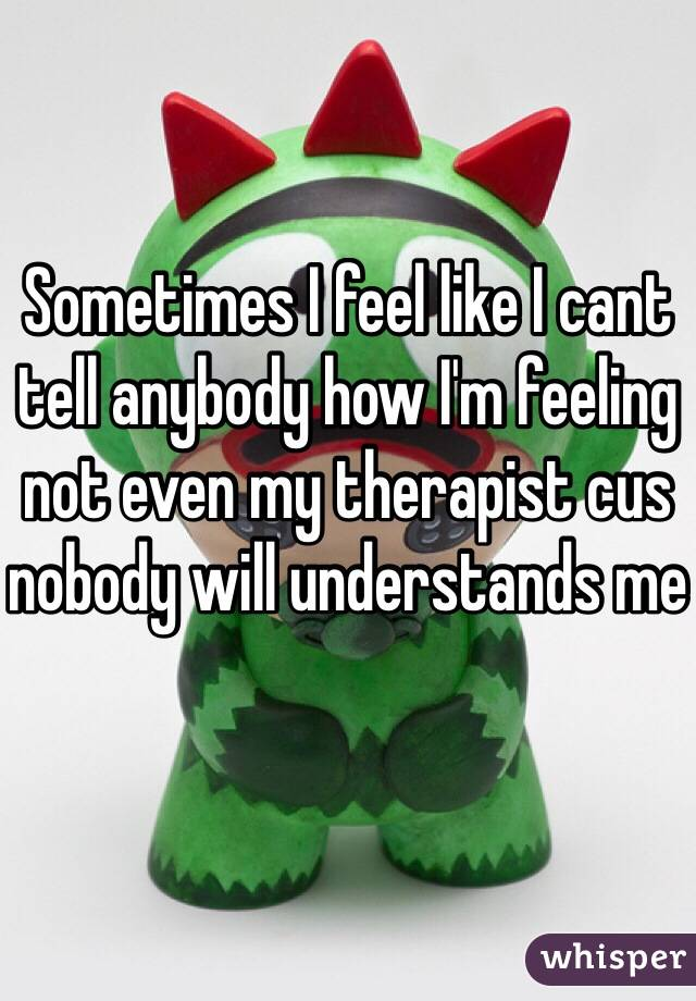 Sometimes I feel like I cant tell anybody how I'm feeling not even my therapist cus nobody will understands me