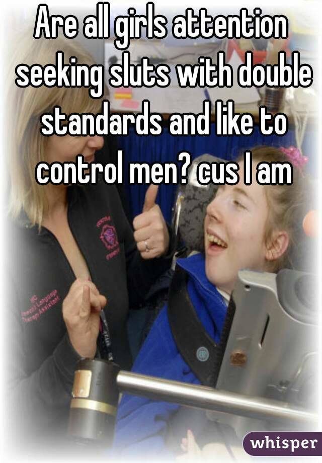 Are all girls attention seeking sluts with double standards and like to control men? cus I am
