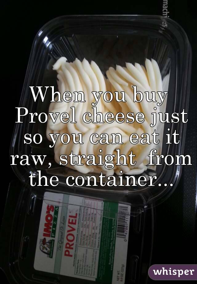When you buy Provel cheese just so you can eat it raw, straight  from the container...