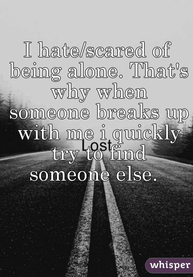 I hate/scared of being alone. That's why when someone breaks up with me i quickly try to find someone else.