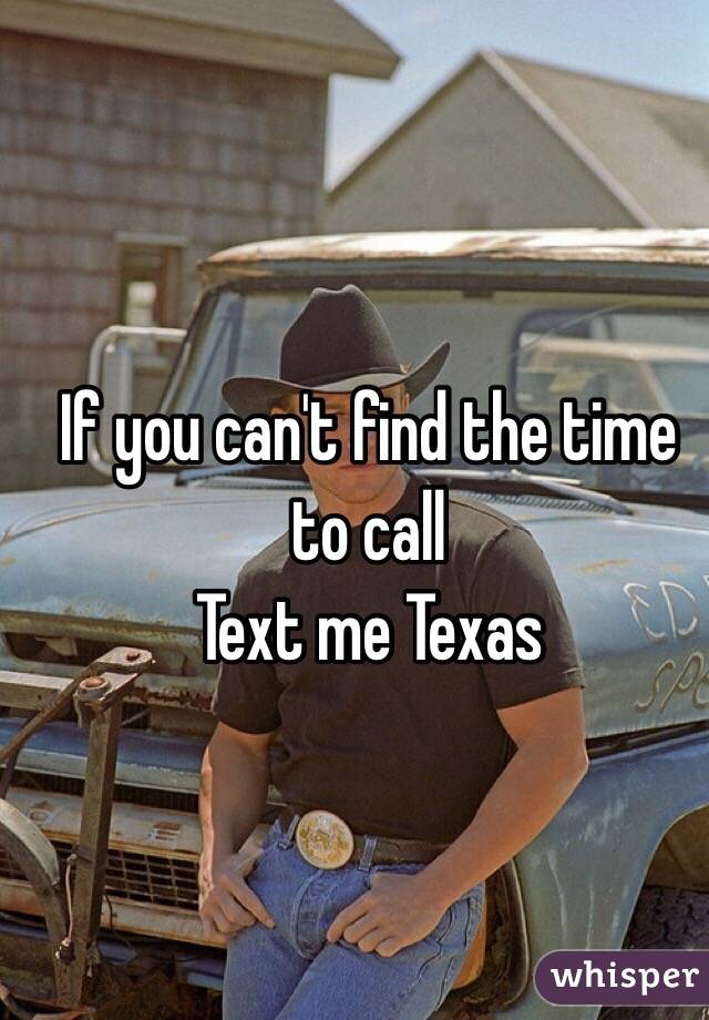 If you can't find the time to call Text me Texas