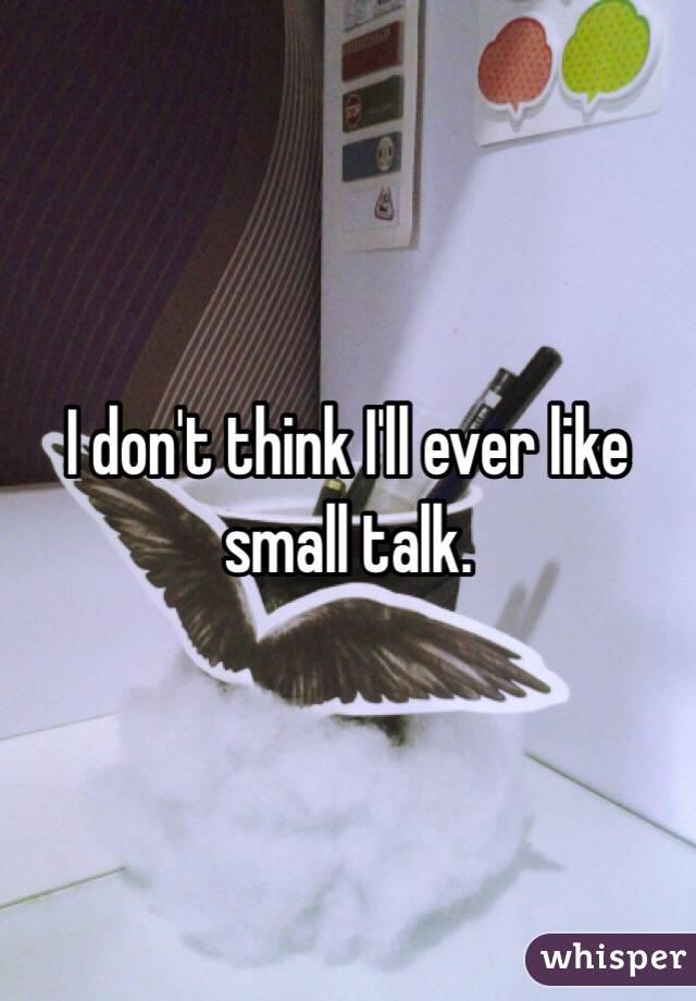 I don't think I'll ever like small talk.