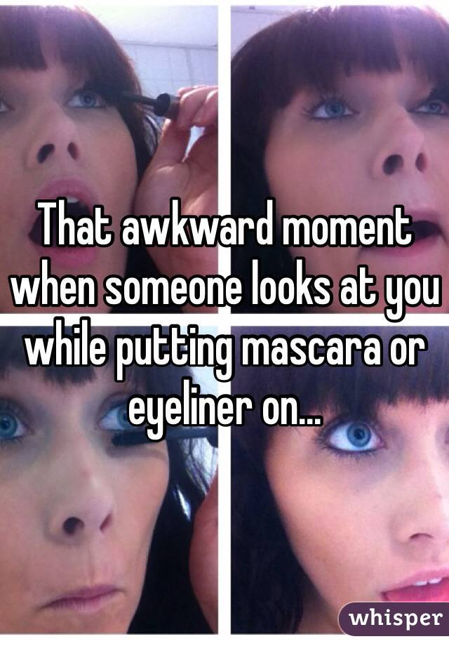 That awkward moment when someone looks at you while putting mascara or eyeliner on...