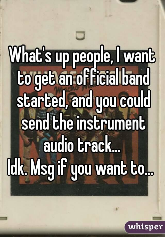 What's up people, I want to get an official band started, and you could send the instrument audio track...  Idk. Msg if you want to...