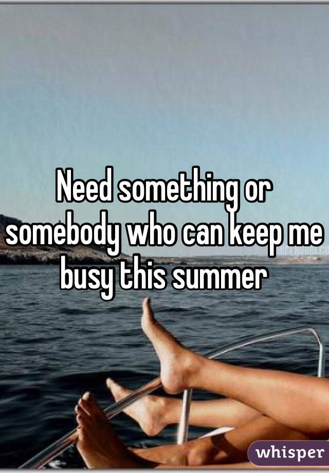 Need something or somebody who can keep me busy this summer