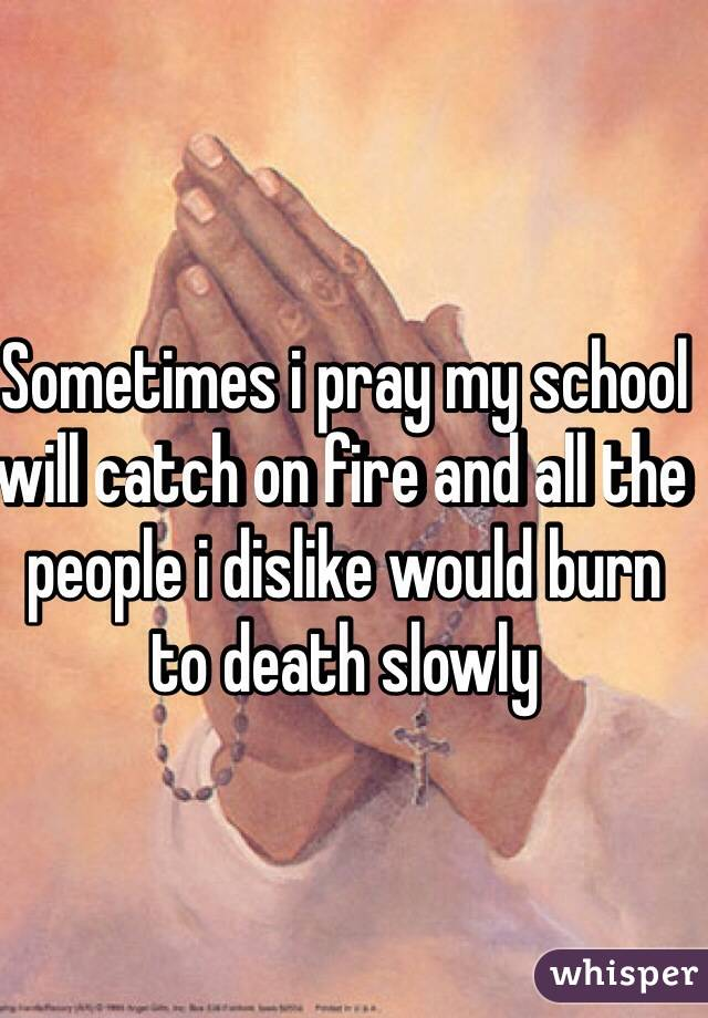 Sometimes i pray my school will catch on fire and all the people i dislike would burn to death slowly